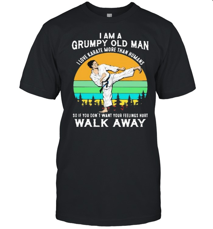 I Am A Grumpy Old Man I Love Karate More Than Humans So If You Don't Want Your Feeling Hurt Walk Away Vintage Shirt