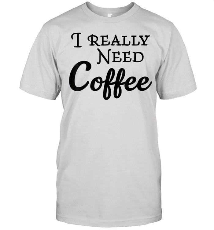 I really need coffee shirt