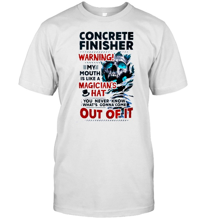 Skull Concrete Finisher Warning! My Mouth Is Like A Magician's Hat You Never Know What's Gonna Come Out Of It Shirt