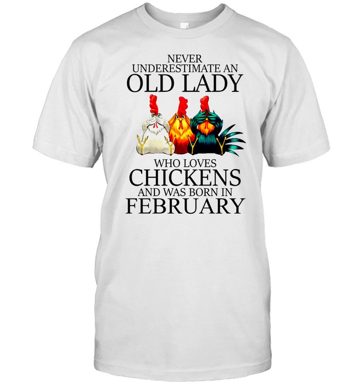 Never underestimate an old lady who loves chickens and was born in february shirt