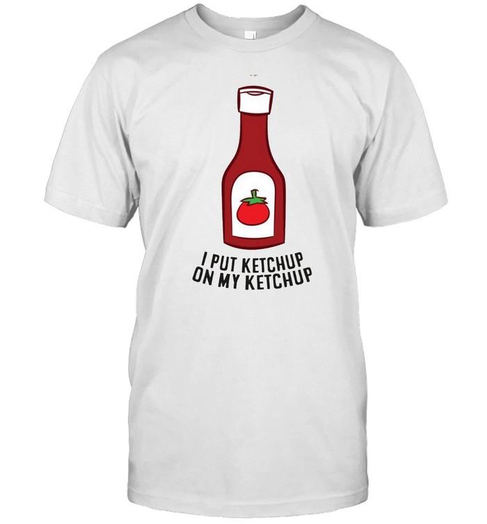 Ketchup I Put Ketchup On My Ketchup shirt