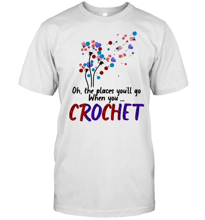 Oh The places Youll go when You Crochet Dandelion shirt