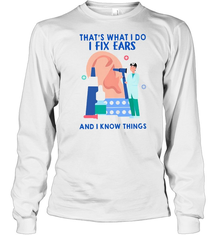 That's What I Do I Fix Ears And I Know Things T-shirt Long Sleeved T-shirt