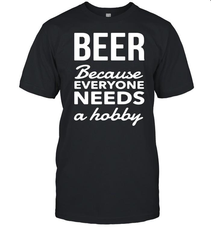 Beer Because Everyone Needs A Hobby T-shirt