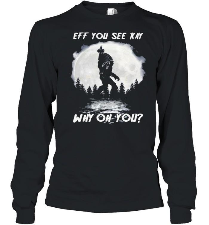Bigfoot Native American eff you see kay why oh you Moon shirt Long Sleeved T-shirt