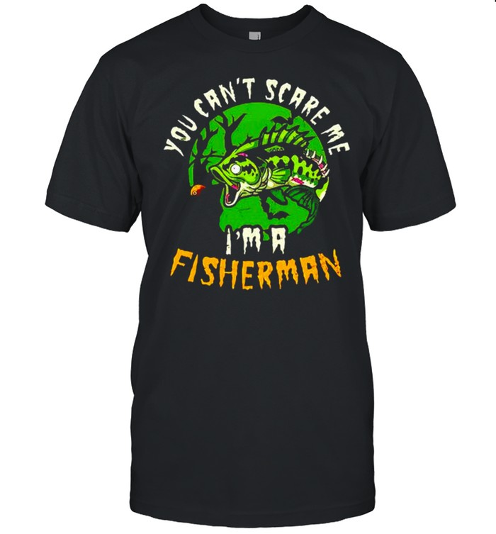 You can't scare me I'm a fisherman shirt