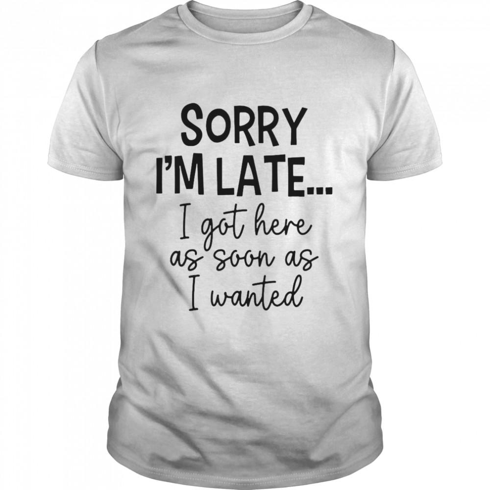 Sorry I'm Late I Got Here As Soon As I Wanted Shirt